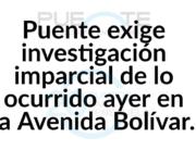 PUENTE exige investigación imoarcial de lo ocurrido ayer en la Av. Bolìvar.